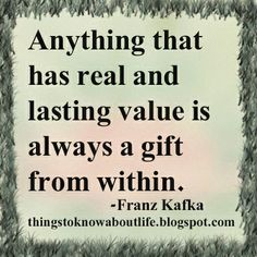 Anything that has real and lasting value is always a gift from within. ~Franz Kafka