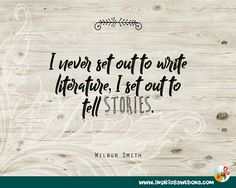 I never set out to write literature, I set out to tell stories. -Wilbur Smith