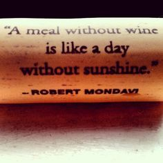 a meal without wine is like a day without sunshine -Robert Mondavi
