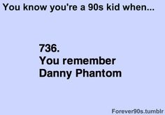 I was born 03. Love u Danny Phantom. Best old cartoon along side Tom  Jerry, Scooby Doo, Loony Toons, Top Cat,Spongebob, Simpsons and any old cartoon worth watching. Not Rocko's Modern Life or the Ten  Stimpy show. They  kinda scare me...