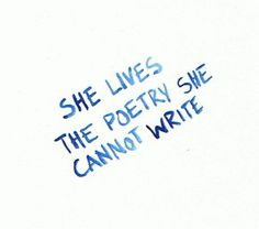 """Poetry. Though, I like the thought of: """"She writes the poetry she cannot live"""". Both beautiful."""