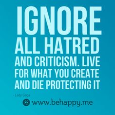 Ignore all hatred and criticism. Live for what you create  and die protecting it