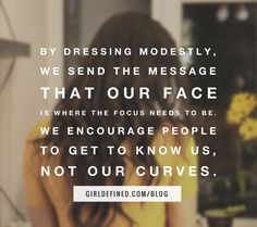 """By dressing modestly, we send the message that our face is where the focus needs to be. We encourage people to get to know us, not our curves."" -GirlDefined.com"