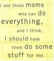 I see moms who can so everything, and I think, I should have them so some stuff for me :)