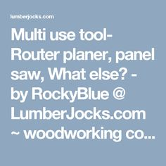 Multi use tool- Router planer, panel saw, What else? - by RockyBlue @ LumberJocks.com ~ woodworking community