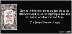 Glory be to the Father, and to the Son: and to the Holy Ghost; As it was in the beginning, is now, and ever shall be: world without end. Amen. (The Book of Common Prayer) #quotes #quote #quotations #TheBookofCommonPrayer