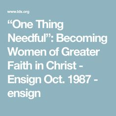 """""""One Thing Needful"""": Becoming Women of Greater Faith in Christ - Ensign Oct. 1987 - ensign"""
