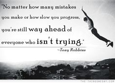 No matter how many mistakes you make or how slow you progress you're still way ahead of everyone who isn't trying