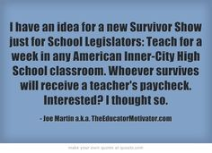 I have an idea for a new Survivor Show just for School Legislators: Teach for a week in any American Inner-City High School classroom. Whoever survives will receive a teacher's paycheck. Interested? I thought so.