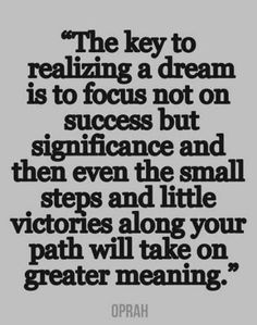 The key to realizing a dream is to focus not on success but significance and then even the small steps and little victories along your path will take on greater meaning.