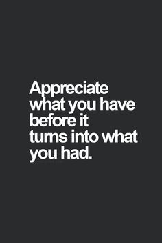 Appreciate what you have before it turns into what you had.