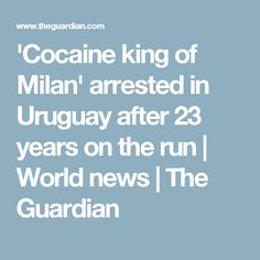 'Cocaine king of Milan' arrested in Uruguay after 23 years on the run | World news | The Guardian