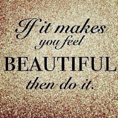 Makeup, working out, gray hair, pink hair... whatever makes YOU feel beautiful... GO FOR IT