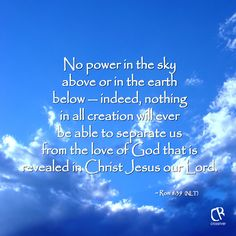 No power in the sky above or in the earth below — indeed, nothing in all creation will ever be able to separate us from the love of God that is revealed in Christ Jesus our Lord. ~ Rom 8:39 #NLT #Bible verse | CrossRiverMedia.com