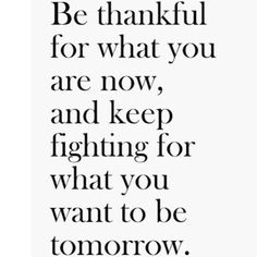 Be thankful for what you are now, and keep fighting for what you want to be tomorrow..... <3