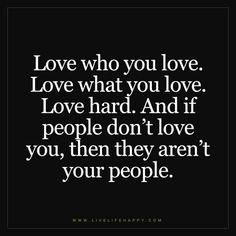 Love who you love. Love what you love. Love hard. And if people don't love you, then they aren't your people.