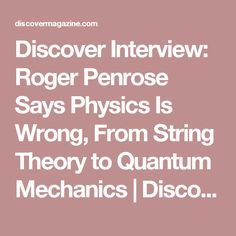 Discover Interview: Roger Penrose Says Physics Is Wrong, From String Theory to Quantum Mechanics   DiscoverMagazine.com