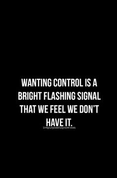 Let go of the need to control people or experiences in life, or your career, or love life or health.  Just as we can't sit and stand at the same time, nor can we want and have something at the same time.  Wanting control is a bright flashing signal that we feel we don't have it. #motivational, #happiness, #relationships, #love