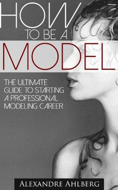 How to Be a Model - The Ultimate Guide to Become a Model (The step-by-step guide to getting started as a professional Fashion Model): How to break into a Successful Modeling Career - Kindle edition by Alexandre Ahlberg. Arts & Photography Kindle eBooks @ Amazon.com.