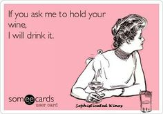 If you ask me to hold your wine, I will drink it!