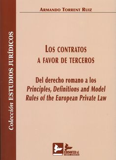 Los Contratos a favor de terceros : del derecho romano a los Principles, Definitions and Model Rules of the European Private Law / Armando Torrent Ruiz