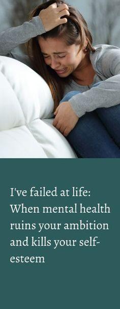 I've failed at life: When mental health ruins your ambition and kills your self-esteem. #i feel like a failure