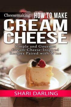 Cheesemaking: Cream Cheese Cookbook: Simple and Gourmet Cream-Cheese-Inspired Recipes Paired with Wine