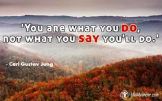 You are what you do, not what you say you'll do ~ C.G. Jung