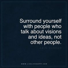 "Live Life Happy: ""Surround yourself with people who talk about visions and ideas, not other people."" Wise sayings Book Quotes Love, Great Quotes, Words Quotes, Quotes To Live By, Me Quotes, Motivational Quotes, Inspirational Quotes, Sayings, Vision Quotes"