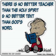 Jesus Christ is the the Word of God. There is no better teacher than the Holy Spirit. Read the text of holy scripture - the Bible! The Words, Faith Quotes, Bible Quotes, Great Quotes, Inspirational Quotes, Motivational, Snoopy Quotes, Faith In God, Bible Scriptures