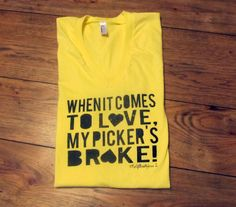 Cute t-shirt for the relationship-inpaired. $25. http://www.mcgillicuttysonline.com/shop/my-pickers-broke