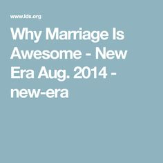 Why Marriage Is Awesome - New Era Aug. 2014 - new-era