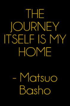 The journey itself is my home - Matsuo Basho #Travel #Quote