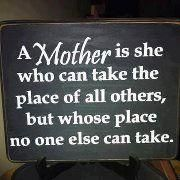 A mother is she who can take the place of all others,but whose place no one else can take.