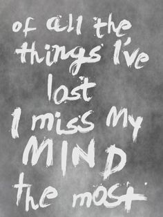 Of all the things I've lost I miss my mind the most.
