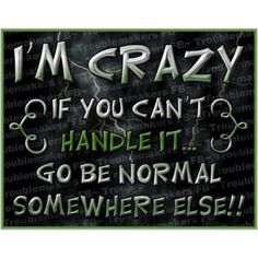 "hahahaha. I was just recently called crazy by a ""friend"" of my husband... Because of my morals. Maybe I don't handle it the best way I could... but..."