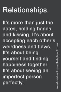 more than just the dates, holding hands and kissing. It's about accepting each other's weirdness and flaws. It's about being yourself and finding happiness together. It's about seeing an imprefect person perfectly. Relationship Effort Quotes, Looking For A Relationship, Dating Relationship, Advice Quotes, Couple Quotes, True Love, My Love, Crush Quotes, Life Quotes