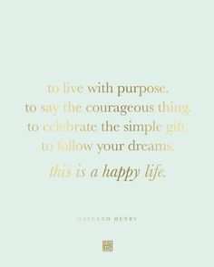 """""""To live with purpose. To say the courageous thing. To celebrate the simple gift. To follow your dreams. This is a happy life."""" -Wayland Henry"""