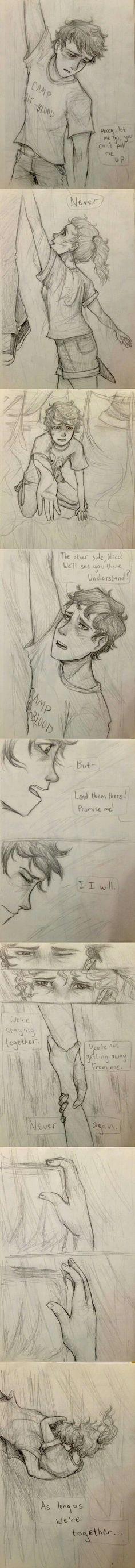 Su rostro estaba pálido por el esfuerzo. Podía ver en sus ojos que él sabía que  era inútil. - Nunca, -dijo.  Miró a Nico, quince metros más arriba-.  ¡El otro lado, Nico! Nos vemos allí. ¿Entiendes?  Los ojos de Nico se abrieron como platos.   – Pero… - ¡Guíalos allá!, gritó Percy. ¡Prométemelo! - Yo-yo lo haré.