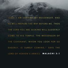 """Behold, I send my messenger, and he will prepare the way before me. And the Lord whom you seek will suddenly come to his temple; and the messenger of the covenant in whom you delight, behold, he is coming, says the Lord of hosts. null http://bible.com/59/mal.3.1.ESV"
