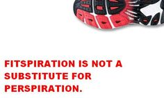 fitspiration is not a substitute for perspiration. get out and run!