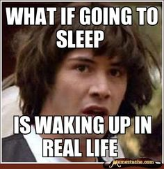 Conspiracy Keanu - What if going to sleep is waking up in real life?