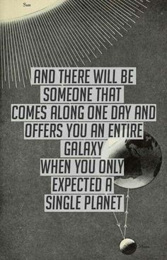 And there will be someone that comes along one day and offers you a galaxy when you only expected a single planet.