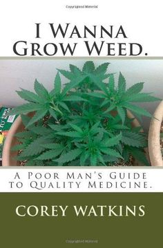 I Wanna Grow Weed.: A poor man's guide to growing a medical marijuana plant. Medical Marijuana Project Information Marijuana Info Cannabis Info Weed Growing Techniques Project Difficulty: Simple to Medium MaritimeVintage.com