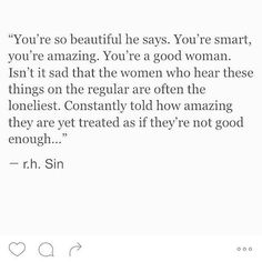 Isn't is sad that the women who hear these things on a regular are often the loneliest? Constantly told how amazing they are yet treated as if they're not good enough.