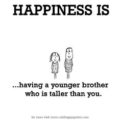 Happiness is, having a younger brother who is taller than you. - Cute Happy Quotes http://ibeebz.com