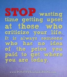 stop wasting time getting upset at those who criticize your life, it is always someone who has no idea of the price you paid to get where you are today.