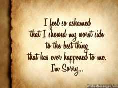 I feel so ashamed that I showed my worst side to the best thing that has ever happened to me. I am Sorry... via WishesMessages.com