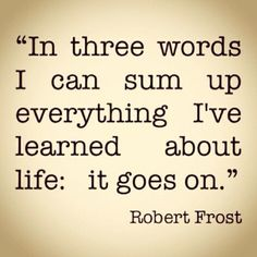 in three words i can sum up everything ive learned about life it goes on