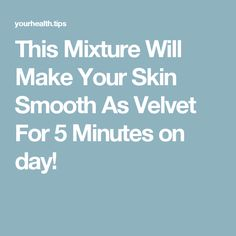 This Mixture Will Make Your Skin Smooth As Velvet For 5 Minutes on day!